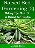 Free Kindle Book : Raised Bed Gardening Planting Guide (2) - Making The Most Of A Raised Bed Garden For Growing Vegetables (Gardening Techniques)