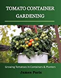Free Kindle Book : Tomato Container Gardening: Growing Tomatoes In Containers, Planters And Other Small Spaces (Gardening Techniques)