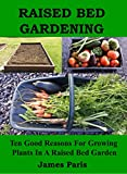 Free Kindle Book : Raised Bed Gardening - Ten Good Reasons For Growing Vegetables In A Raised Bed Garden (Gardening Techniques)