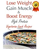 Free Kindle Book : Lose Weight & Gain Muscle - High Protein Vegetarian Lunch Recipes (protein for vegetarians)