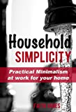 Free Kindle Book : Household Simplicity: Practical Minimalism at Work for Your Home (Practical Minimalism Book Series)