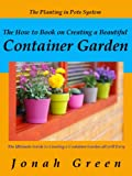 Free Kindle Book : The How to Book on Creating a Beautiful Container Garden: Grow Robust Flowers and Produce All Will Envy (The Jonah Green Series(What to Plant in Pots & How to Plant in Pots)