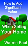Free Kindle Book : How to Add Significant Value When Selling Your Home (Adding Value to Property)