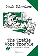 The Treble Wore Trouble by Mark Schweizer