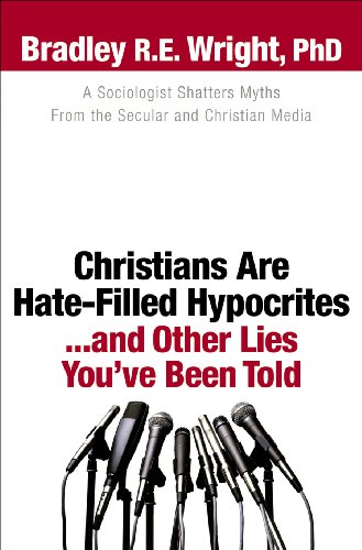 Christians Are Hate-Filled Hypocrites… and Other Lies You've Been Told: A Sociologist Shatters Myths From the Secular and Christian Media