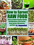 Free Kindle Book : How to Sprout Raw Food: Grow an Indoor Organic Garden with Wheatgrass, Bean Sprouts, Grain Sprouts, Microgreens, and More