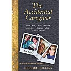 The Accidental Caregiver: How I Met, Loved, and Lost Legendary Holocaust Refugee Maria Altmann