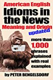 Idioms in the News - 1,000 phrases, real examples Peter Bengelsdorf