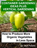 Free Kindle Book : Container Gardening Ideas Plus Vertical Gardening-How to Produce More Organic Vegetables in Less Space