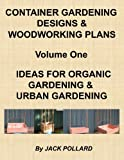 Free Kindle Book : Container Gardening Designs & Woodworking Plans - Volume 1 - Ideas for Organic Gardening & Urban Gardening