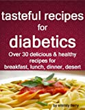 Free Kindle Book : tasteful recipes for diabetics: over 30 healthy and delicious recipes for breakfast, lunch, dinner, desert....
