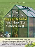 Free Kindle Book : How to Build A Greenhouse And How To Garden In It: Discover How To Easily Build Your Own Affordable Greenhouse & Learn Some Key Secrets on How To Garden In A Greenhouse
