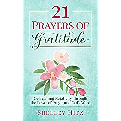 21 Prayers of Gratitude: Overcoming Negativity Through the Power of Prayer and God's Word