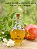 Free Kindle Book : Juicing and Drink Recipes Using Apple Cider Vinegar