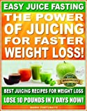 Free Kindle Book : EASY JUICE FASTING - The Power of Juicing for Faster Weight Loss - Best Juicing Recipes for Weight Loss, Lose 10 Pounds in 7 Days Now!
