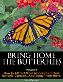 Free Kindle Book : Bring Home The Butterflies Vol. I: How to Attract More Monarchs to your Butterfly Garden...and Keep Them There!