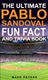 The Ultimate Pablo Sandoval Fun Fact And Trivia Book