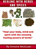 Free Kindle Book : Healing With Herbs And Spices: Heal Your Body, Mind And Spirit With The Amazing Healing Powers Of Herbs
