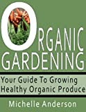 Free Kindle Book : Organic Gardening: Your Guide to Growing Healthy Organic Produce