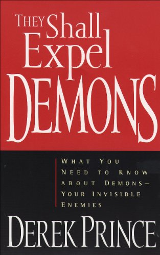 They Shall Expel Demons: What You Need to Know about Demons—Your Invisible Enemies