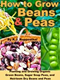Free Kindle Book : How to Grow Beans and Peas: Planting and Growing Organic Green Beans, Sugar Snap Peas, and Heirloom Dry Beans and Peas