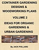 Free Kindle Book : Container Gardening Designs & Woodworking Plans - Volume 2 Ideas for Organic Gardening & Urban Gardening