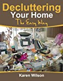 Free Kindle Book : Decluttering Your Home; The Easy Way: The Complete guide on Decluttering, Get Tips On Organizing And Bringing Order Back To Your Home