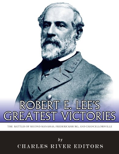 Robert E. Lee's Greatest Victories: The Battles of Second Manassas, Fredericksburg, and Chancellorsville