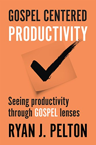Gospel Centered Productivity: Seeing Productivity Through Gospel Lenses