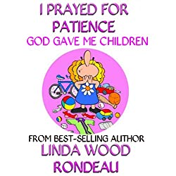 I Prayed For Patience: God Gave Me Children