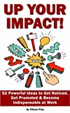Up Your Impact: 52 Powerful Ideas to Get Noticed,Get Promoted & Become Indispensable at Work