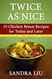 Free Kindle Book : Twice As Nice: 25 Chicken Breast Recipes for Today and Later