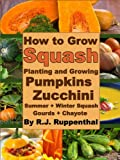 Free Kindle Book : How to Grow Squash: Planting and Growing Pumpkins, Zucchini, Summer and Winter Squash, Gourds, and Chayote