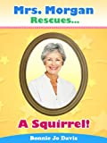 Free Kindle Book : Mrs. Morgan Rescues... A Squirrel! (Book One)