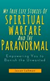 Free Kindle Book : My True Life Stories Of Spiritual Warfare And The Paranormal (Empowering You to Banish the Unwanted)