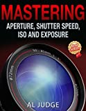 Mastering Aperture, Shutter Speed, ISO and Exposure : How They Interact and Affect Each Other