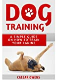 Free Kindle Book : Dog Training: A Simple Guide On How To Train Your Canine