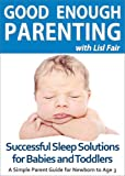 Free Kindle Book : Good Enough Parenting: Successful Sleep Solutions for Babies and Toddlers (A Simple Parent Guide for Newborn to Age 3)