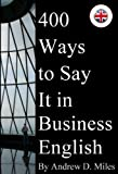 400 Ways to Say It in Business English by Andrew D. Miles
