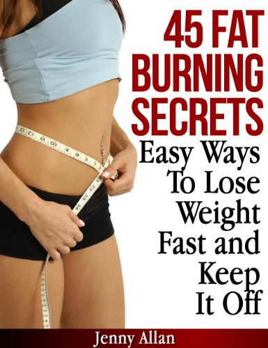 45 Fat Burning Secrets – Easy Ways To Lose Weight Fast and Keep It Off by Jenny Allan