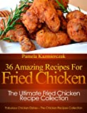 Free Kindle Book : 36 Amazing Recipes For Fried Chicken - The Ultimate Fried Chicken Recipe Collection (Fabulous Chicken Dishes - The Chicken Recipes Collection)