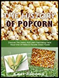 Free Kindle Book : THE HISTORY OF POPCORN!: Discover The History And Learn Fascinating Facts About One Of History