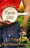 Free Kindle Book : Eat Like A Farm Girl; 3 Ingredient Plant Based Recipes