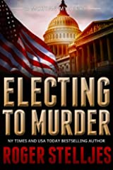 Electing To Murder by Roger Stelljes