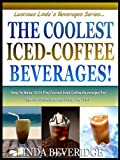 Free Kindle Book : THE COOLEST ICED COFFEE BEVERAGES! : How To Make The 10 Most Delicious Iced-Coffee Beverages For Special Occasions And Everyday Fun! (Lucious Linda