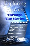 Exploring Heaven Through The Movies: Hollywood's Take on Heaven, Near Death Experiences, Ghosts, Angels and Reincarnation