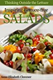 Free Kindle Book : Thinking Outside the Lettuce: Inspiring Lettuce-free Salads