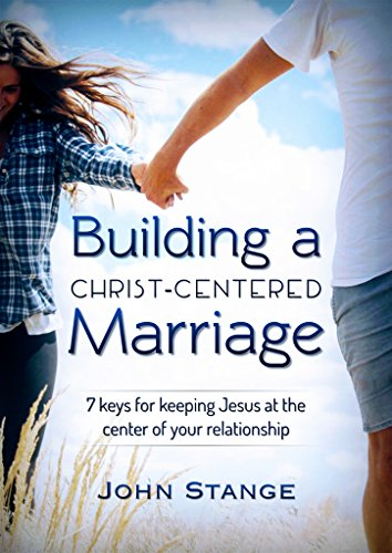 Building a Christ Centered Marriage: 7 Keys for Keeping Jesus at the Center of your Relationship