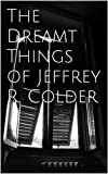 Free Kindle Book : The Dreamt Things of Jeffrey R. Colder
