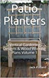 Free Kindle Book : Patio Planters: & Vertical Gardening - Designs & Wood Working Plans Volume 1